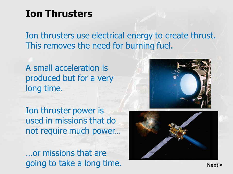 Ion Thrusters Ion thrusters use electrical energy to create thrust. This removes the need for burning fuel.