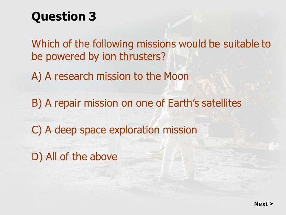 Question 3 Which of the following missions would be suitable to be powered by ion thrusters A) A research mission to the Moon.