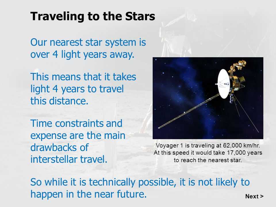 Traveling to the Stars Our nearest star system is over 4 light years away. This means that it takes light 4 years to travel this distance.