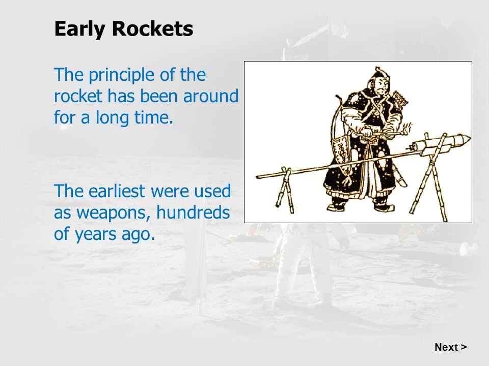 Early Rockets The principle of the rocket has been around for a long time. The earliest were used as weapons, hundreds of years ago.