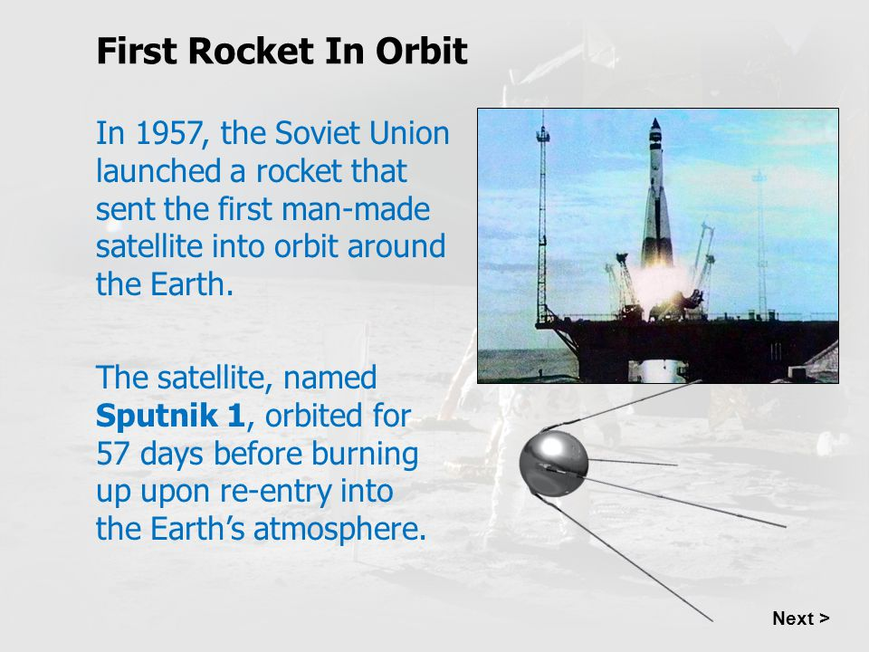 First Rocket In Orbit In 1957, the Soviet Union launched a rocket that sent the first man-made satellite into orbit around the Earth.