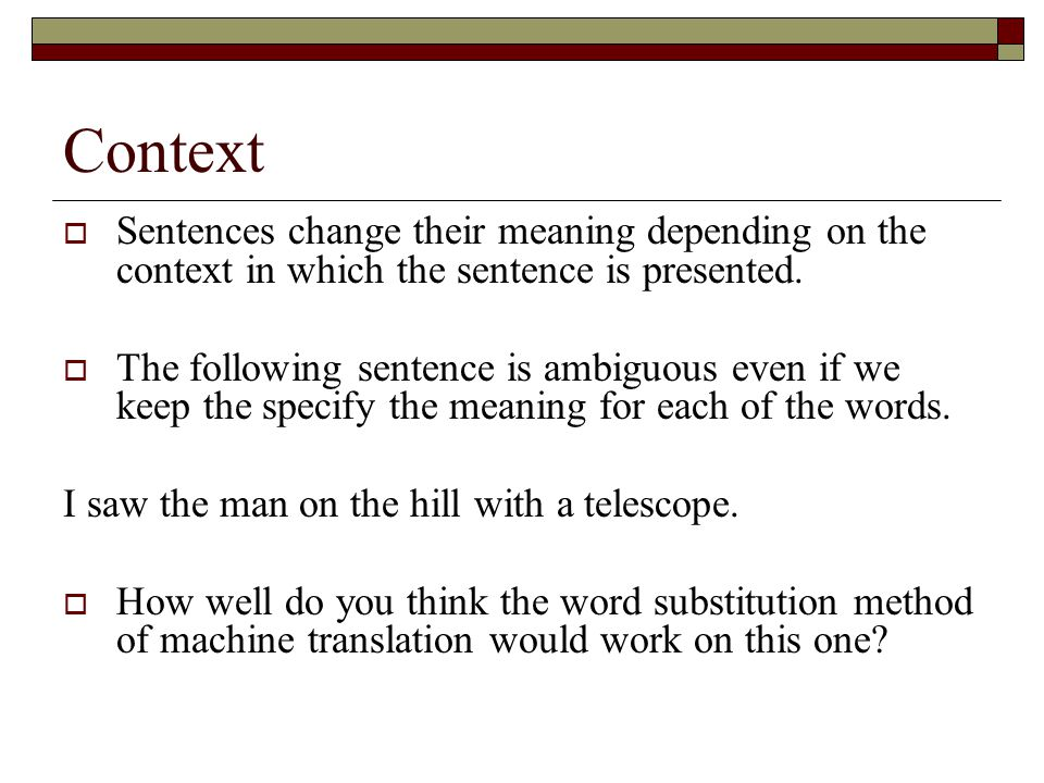 Context Sentences change their meaning depending on the context in which the sentence is presented.