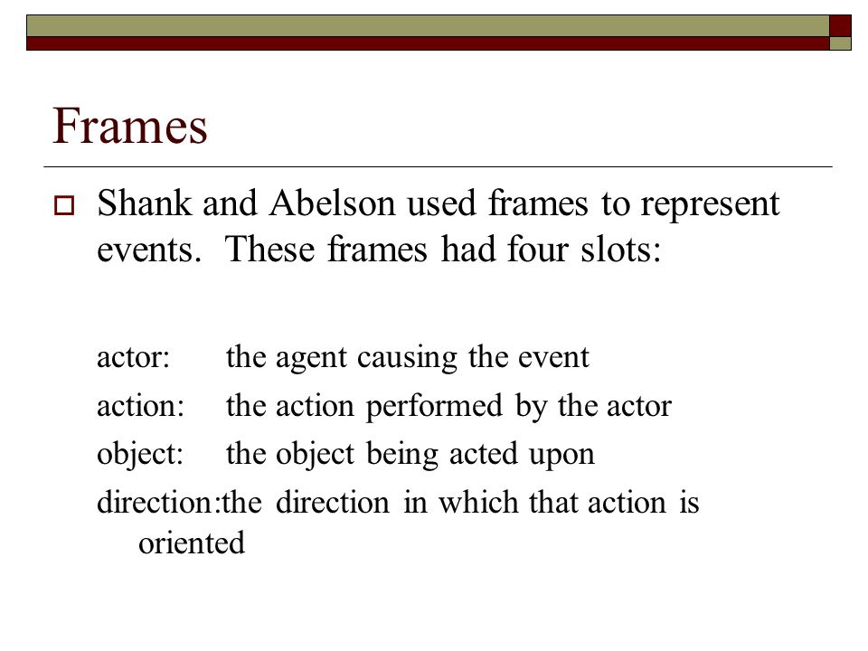 Frames Shank and Abelson used frames to represent events. These frames had four slots: actor: the agent causing the event.
