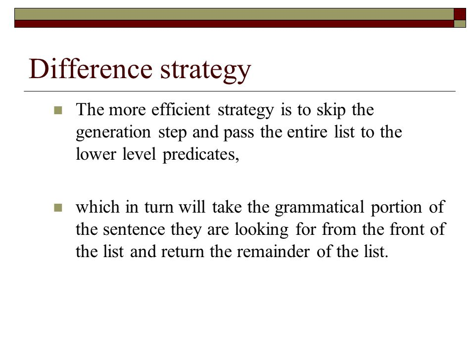 Difference strategy The more efficient strategy is to skip the generation step and pass the entire list to the lower level predicates,
