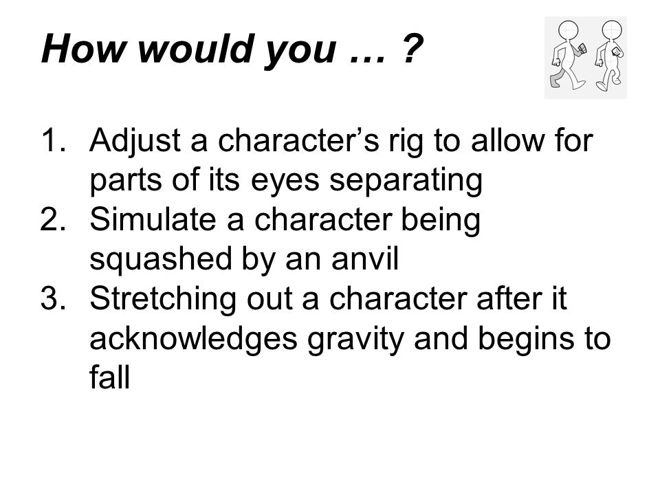 How would you … Adjust a character's rig to allow for parts of its eyes separating. Simulate a character being squashed by an anvil.