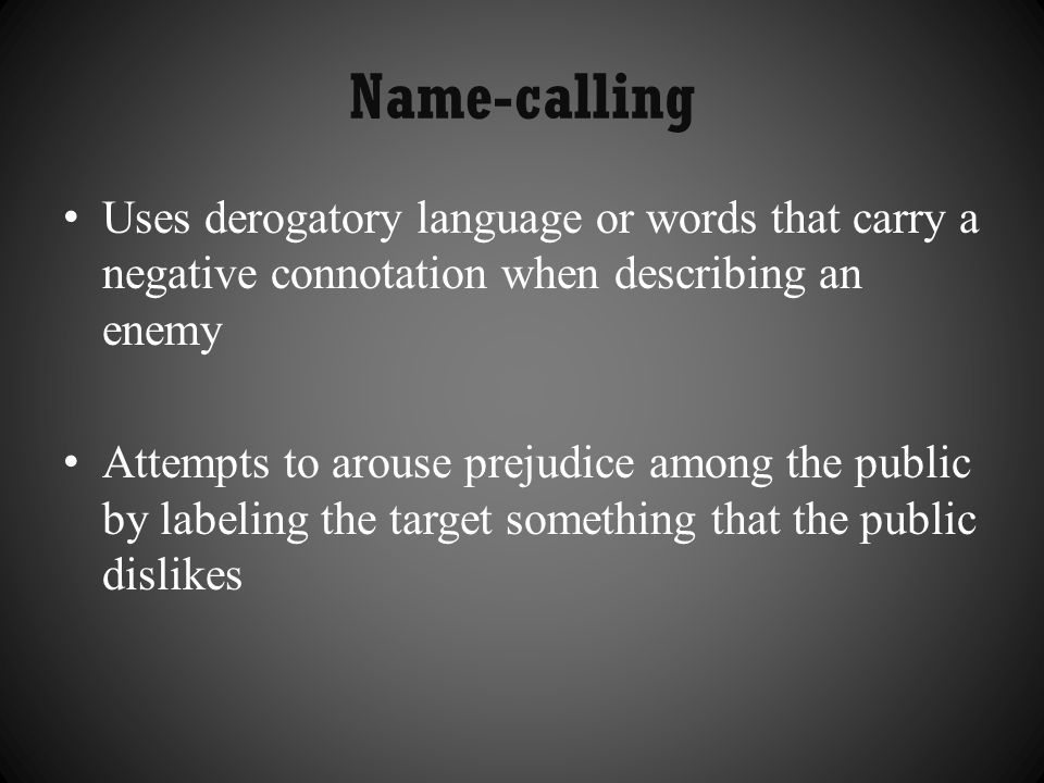 Name-calling Uses derogatory language or words that carry a negative connotation when describing an enemy.