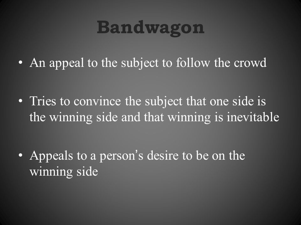 Bandwagon An appeal to the subject to follow the crowd