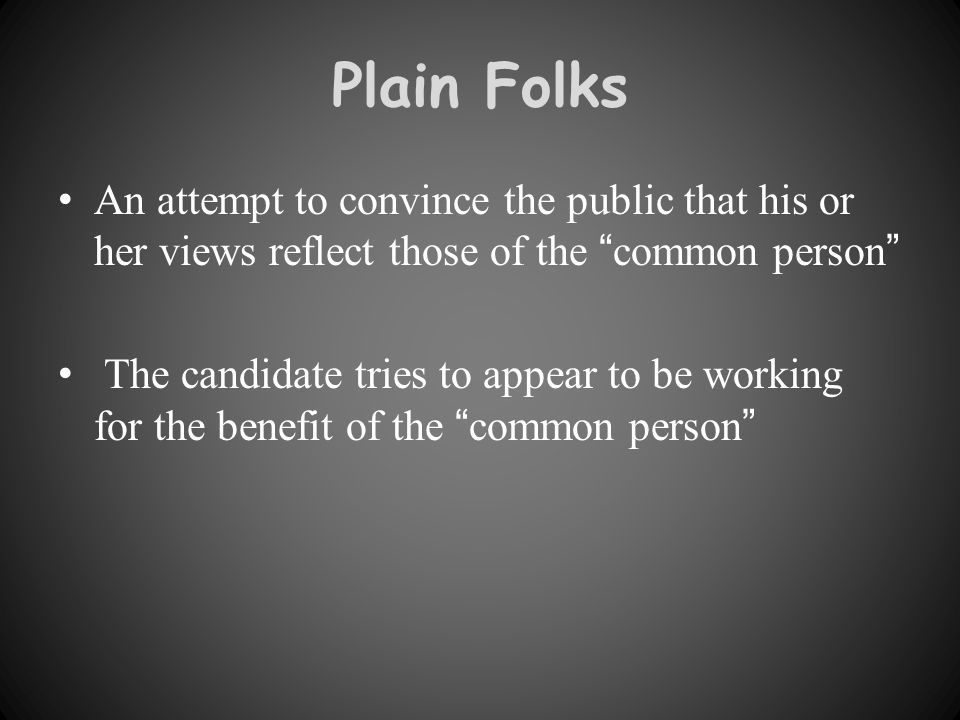 Plain Folks An attempt to convince the public that his or her views reflect those of the common person