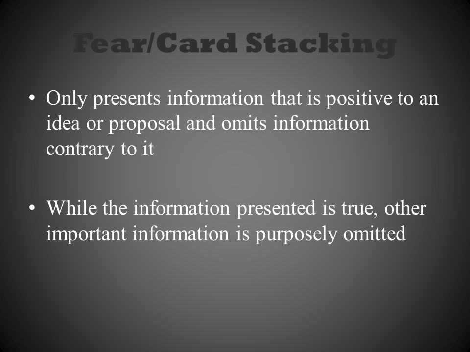 Fear/Card Stacking Only presents information that is positive to an idea or proposal and omits information contrary to it.