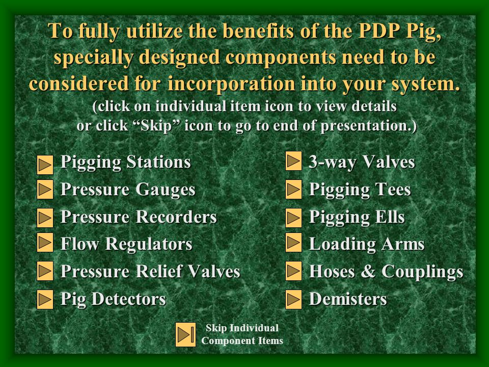 To fully utilize the benefits of the PDP Pig, specially designed components need to be considered for incorporation into your system. (click on individual item icon to view details or click Skip icon to go to end of presentation.)