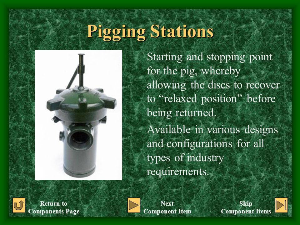 Pigging Stations Starting and stopping point for the pig, whereby allowing the discs to recover to relaxed position before being returned.