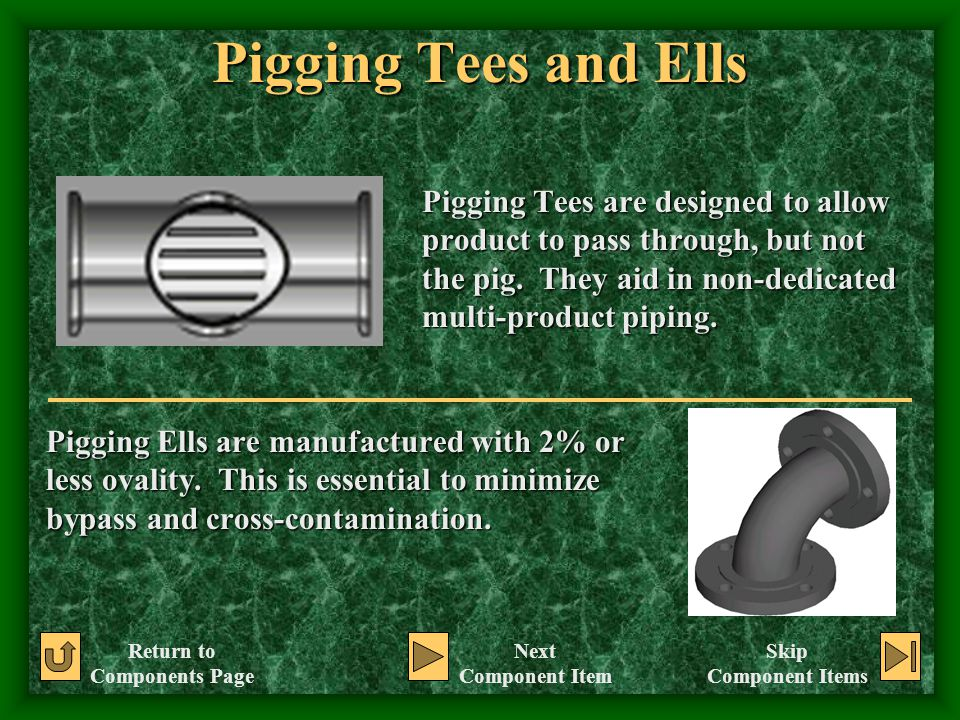 Pigging Tees and Ells Pigging Tees are designed to allow product to pass through, but not the pig. They aid in non-dedicated multi-product piping.