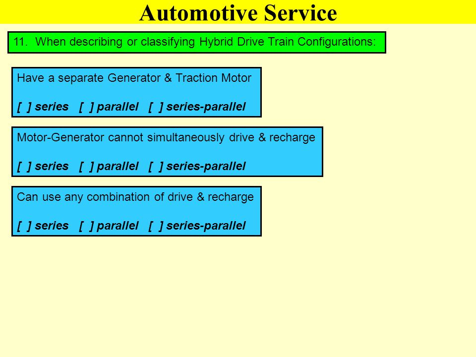 Automotive Service 11. When describing or classifying Hybrid Drive Train Configurations: Have a separate Generator & Traction Motor.