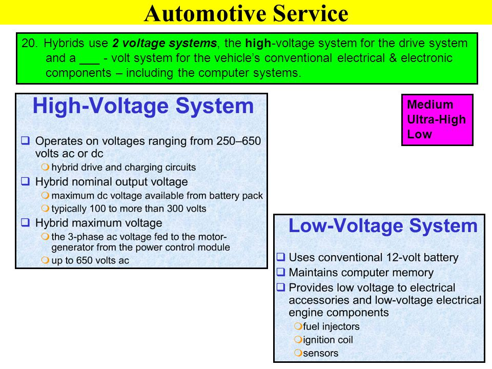 Automotive Service Hybrids use 2 voltage systems, the high-voltage system for the drive system.