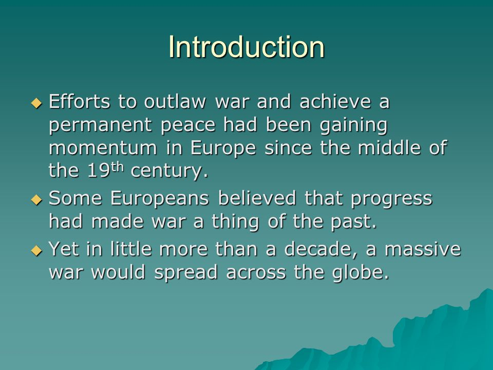 Introduction Efforts to outlaw war and achieve a permanent peace had been gaining momentum in Europe since the middle of the 19th century.