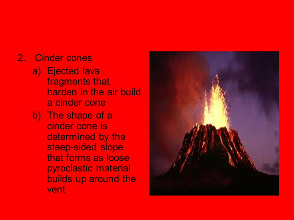 2. Cinder cones Ejected lava fragments that harden in the air build a cinder cone.