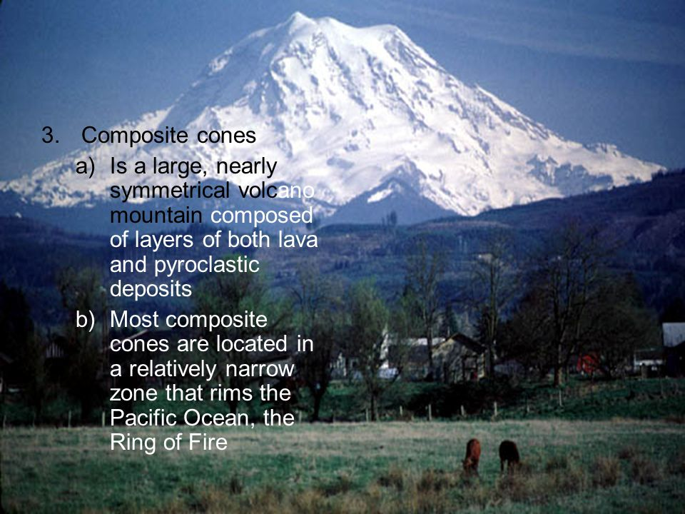 3. Composite cones Is a large, nearly symmetrical volcano mountain composed of layers of both lava and pyroclastic deposits.