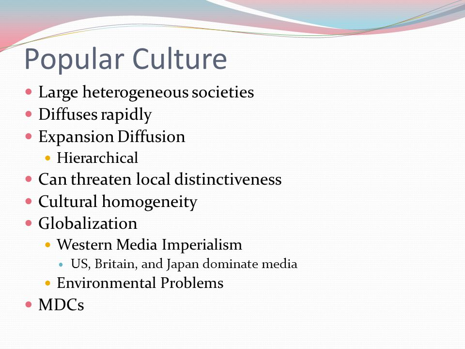 Popular Culture Large heterogeneous societies Diffuses rapidly