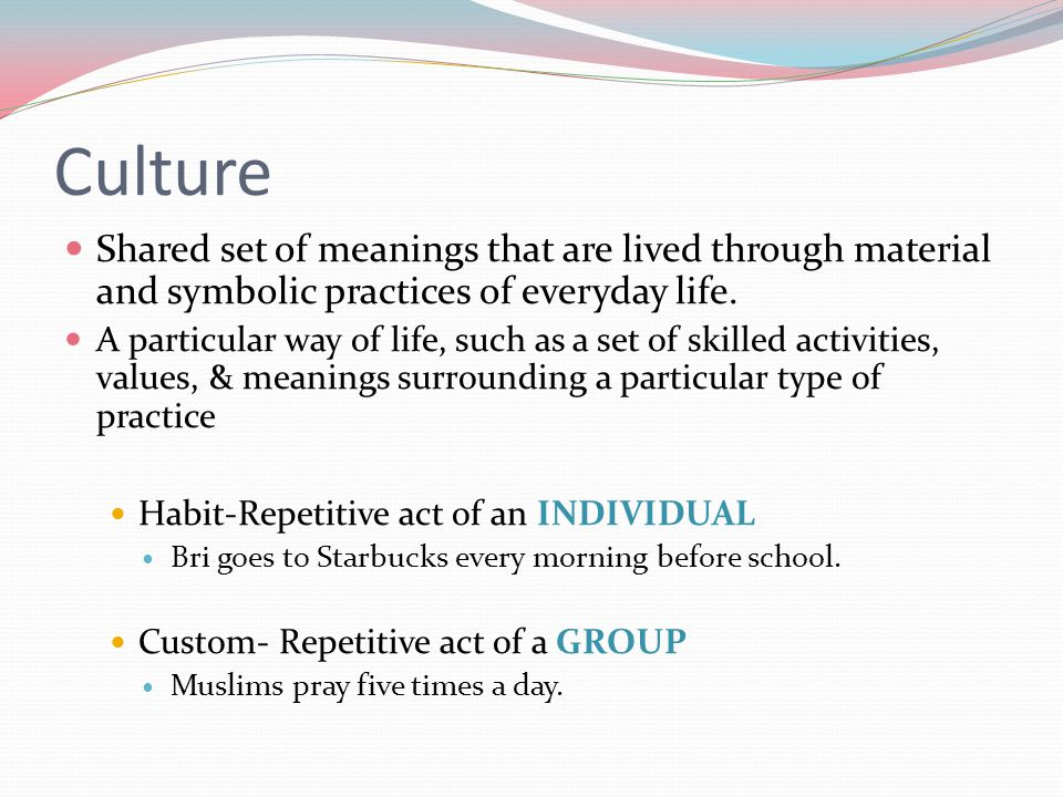 Culture Shared set of meanings that are lived through material and symbolic practices of everyday life.