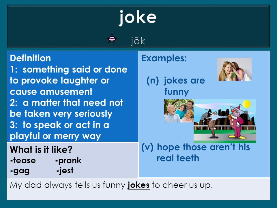 joke jōk. Definition. 1: something said or done to provoke laughter or cause amusement. 2: a matter that need not be taken very seriously.