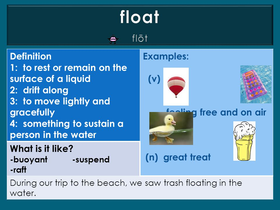 float flōt Definition 1: to rest or remain on the surface of a liquid