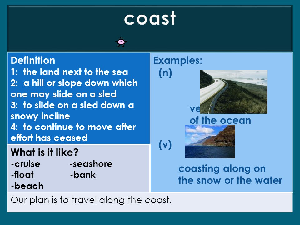 coast Definition Examples: (n) very nice view of the ocean (v)