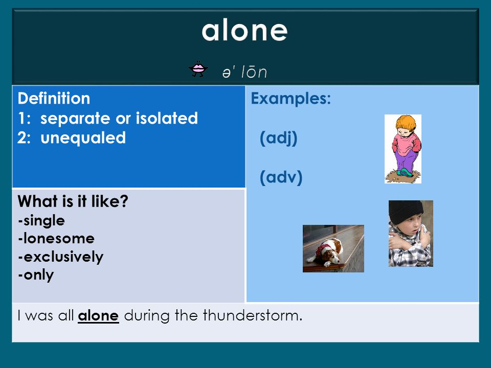 alone ə′ lōn Definition 1: separate or isolated 2: unequaled Examples: