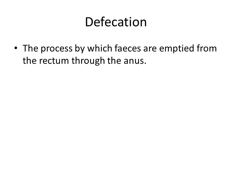 Defecation The process by which faeces are emptied from the rectum through the anus.