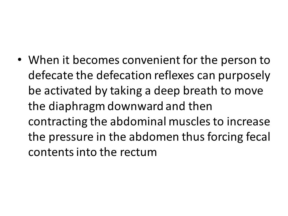 When it becomes convenient for the person to defecate the defecation reflexes can purposely be activated by taking a deep breath to move the diaphragm downward and then contracting the abdominal muscles to increase the pressure in the abdomen thus forcing fecal contents into the rectum