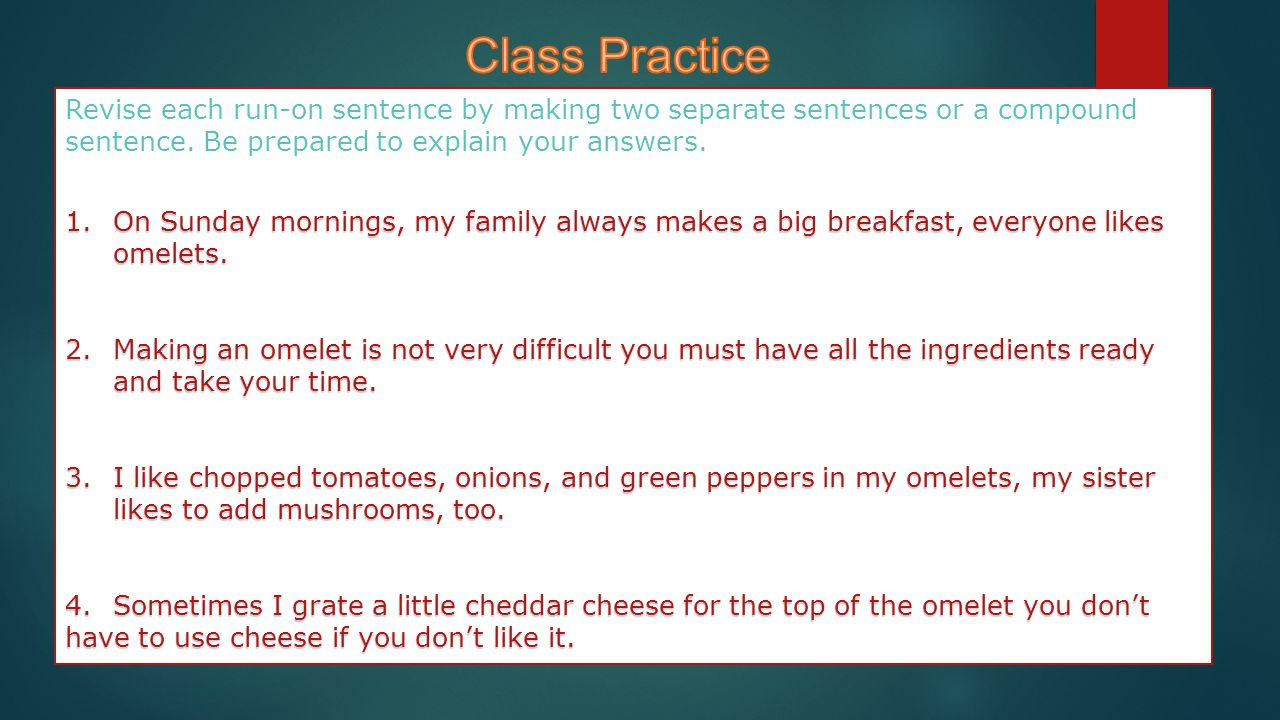 Class Practice Revise each run-on sentence by making two separate sentences or a compound sentence. Be prepared to explain your answers.