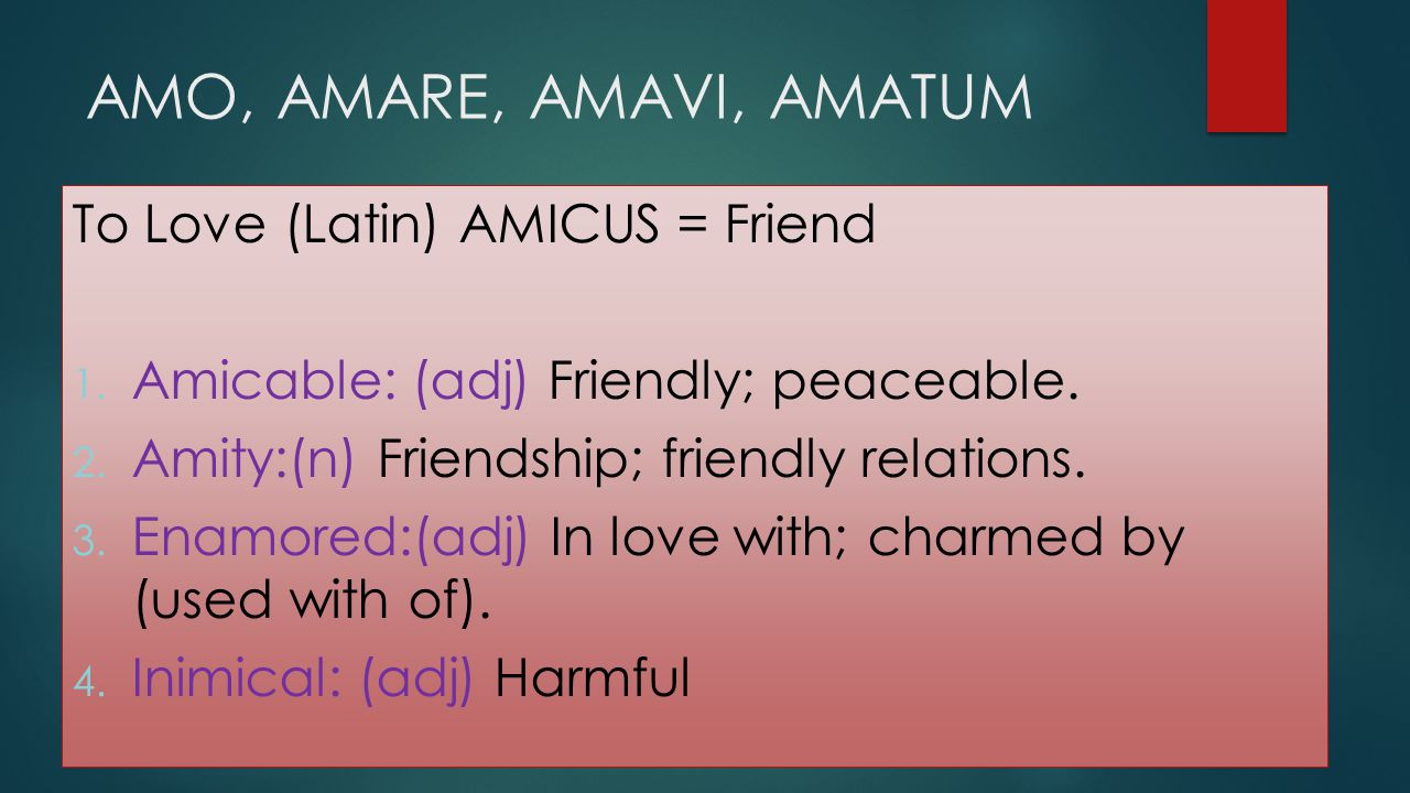 AMO, AMARE, AMAVI, AMATUM To Love (Latin) AMICUS = Friend
