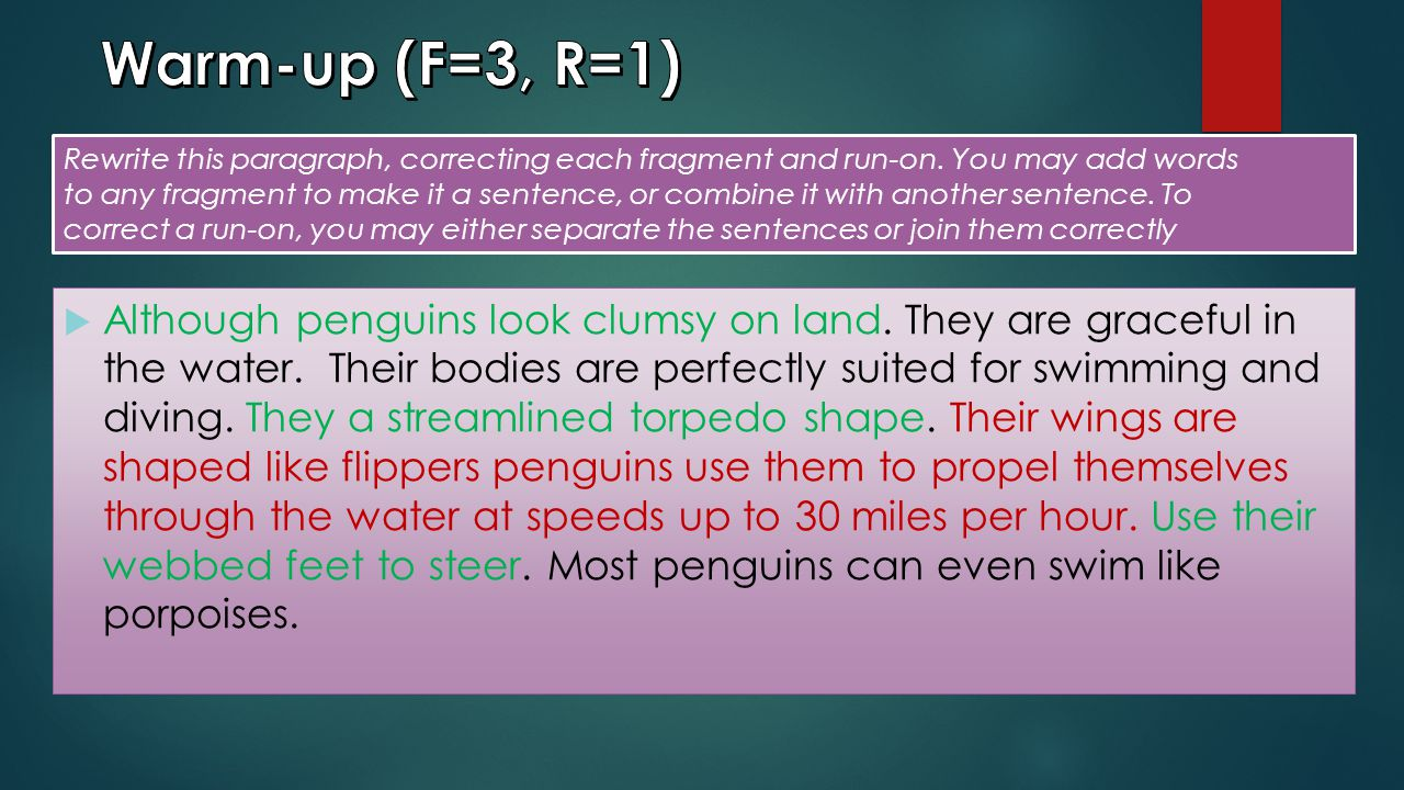 Warm-up (F=3, R=1) Rewrite this paragraph, correcting each fragment and run-on. You may add words.