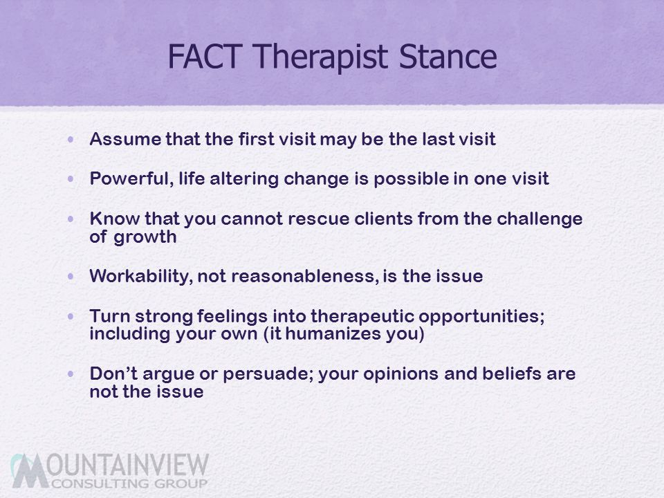 FACT Therapist Stance Assume that the first visit may be the last visit. Powerful, life altering change is possible in one visit.