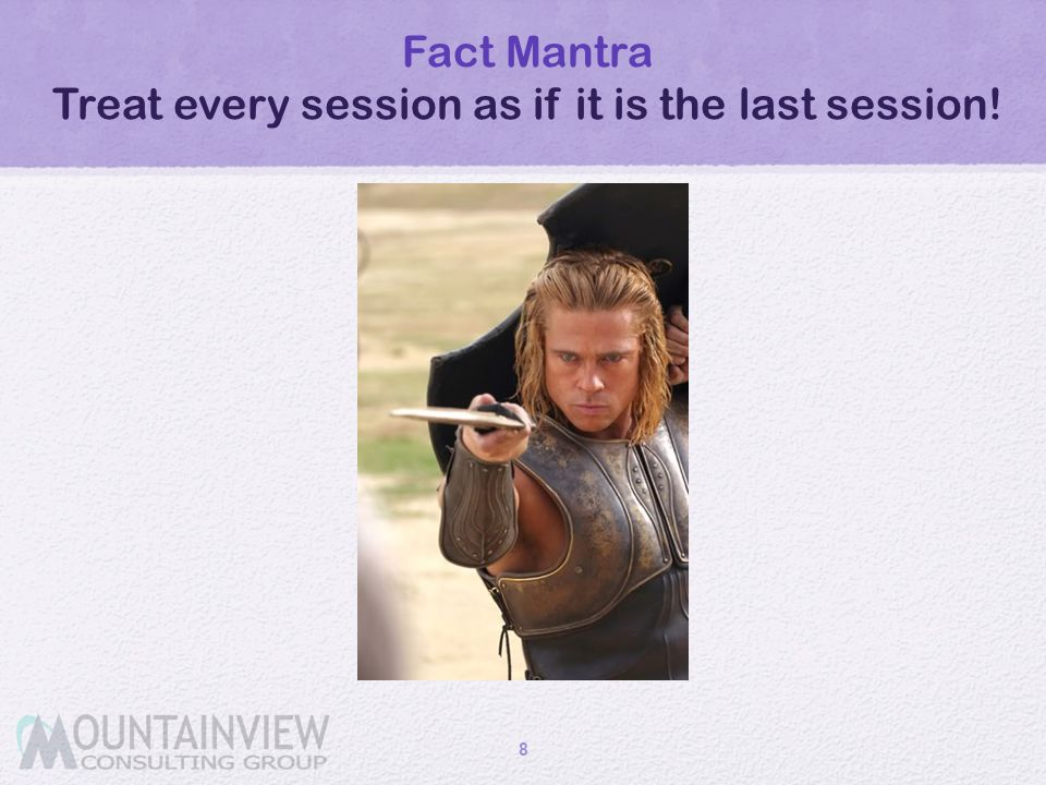 Fact Mantra Treat every session as if it is the last session!