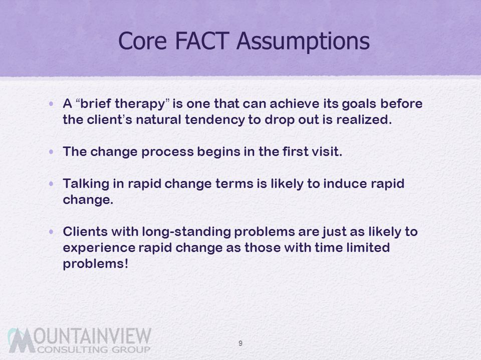 Core FACT Assumptions A brief therapy is one that can achieve its goals before the client's natural tendency to drop out is realized.