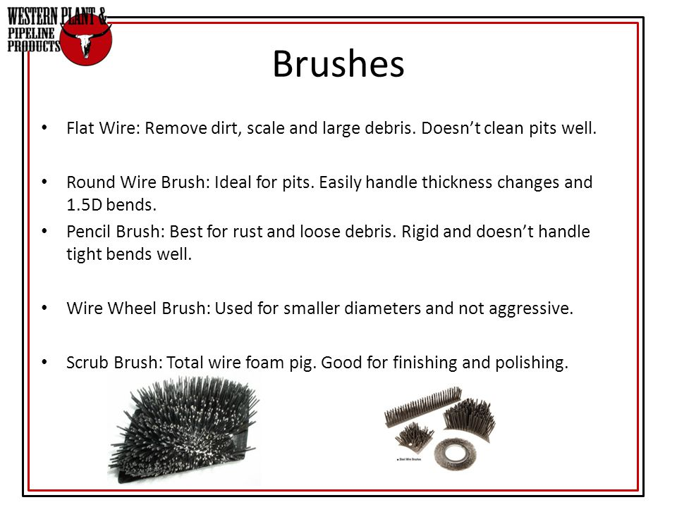 Brushes Flat Wire: Remove dirt, scale and large debris. Doesn't clean pits well.