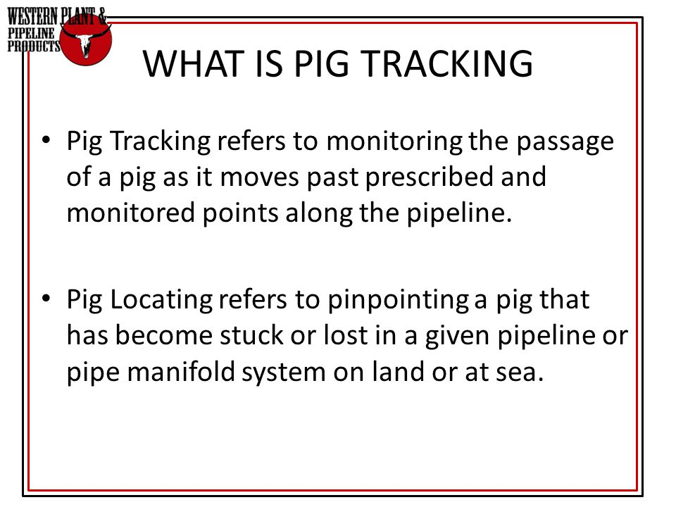 WHAT IS PIG TRACKING Pig Tracking refers to monitoring the passage of a pig as it moves past prescribed and monitored points along the pipeline.