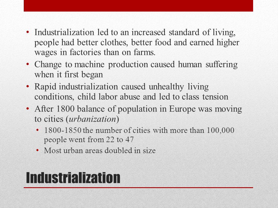 Industrialization led to an increased standard of living, people had better clothes, better food and earned higher wages in factories than on farms.