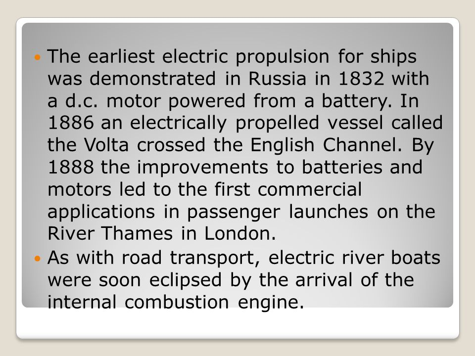 The earliest electric propulsion for ships was demonstrated in Russia in 1832 with a d.c. motor powered from a battery. In 1886 an electrically propelled vessel called the Volta crossed the English Channel. By 1888 the improvements to batteries and motors led to the first commercial applications in passenger launches on the River Thames in London.