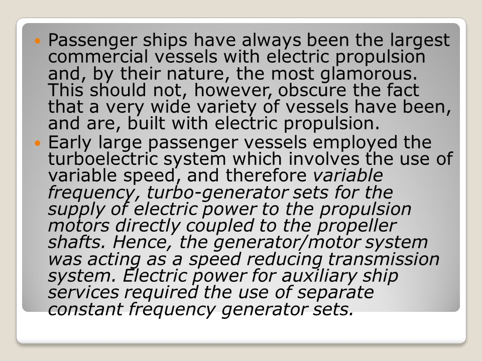Passenger ships have always been the largest commercial vessels with electric propulsion and, by their nature, the most glamorous. This should not, however, obscure the fact that a very wide variety of vessels have been, and are, built with electric propulsion.