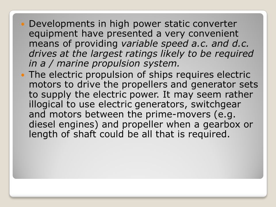 Developments in high power static converter equipment have presented a very convenient means of providing variable speed a.c. and d.c. drives at the largest ratings likely to be required in a / marine propulsion system.