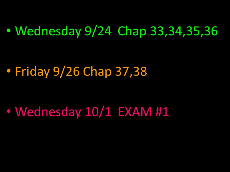 Wednesday 9/24 Chap 33,34,35,36 Friday 9/26 Chap 37,38 Wednesday 10/1 EXAM #1