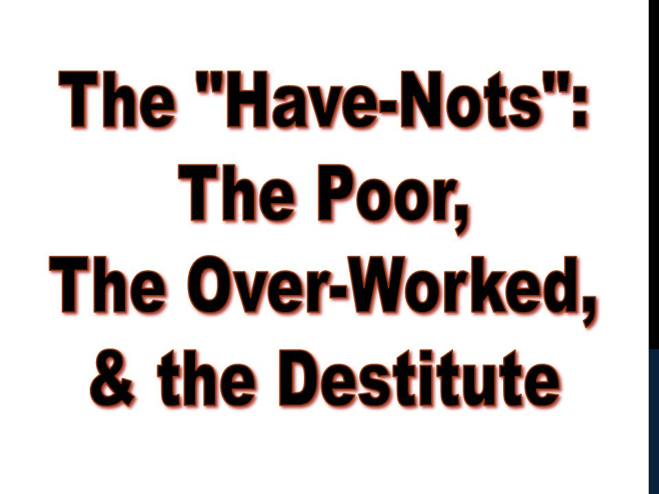 The Have-Nots : The Poor, The Over-Worked, & the Destitute