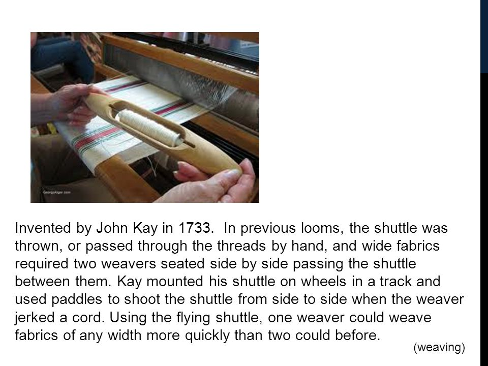 Invented by John Kay in 1733. In previous looms, the shuttle was