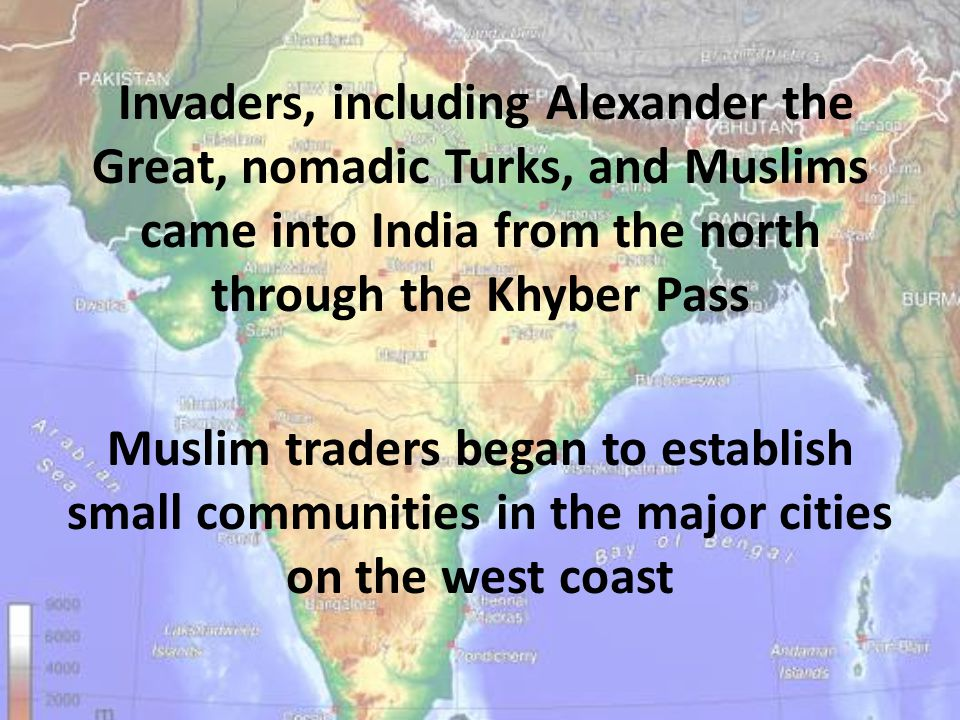 Invaders, including Alexander the Great, nomadic Turks, and Muslims came into India from the north through the Khyber Pass Muslim traders began to establish small communities in the major cities on the west coast