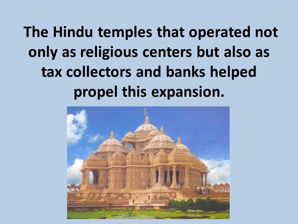 The Hindu temples that operated not only as religious centers but also as tax collectors and banks helped propel this expansion.