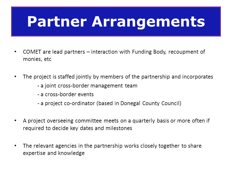 Partner Arrangements COMET are lead partners – interaction with Funding Body, recoupment of monies, etc.