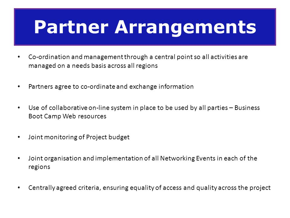 Partner Arrangements Co-ordination and management through a central point so all activities are managed on a needs basis across all regions.
