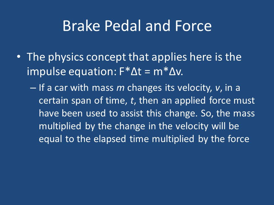 Brake Pedal and Force The physics concept that applies here is the impulse equation: F*Δt = m*Δv.