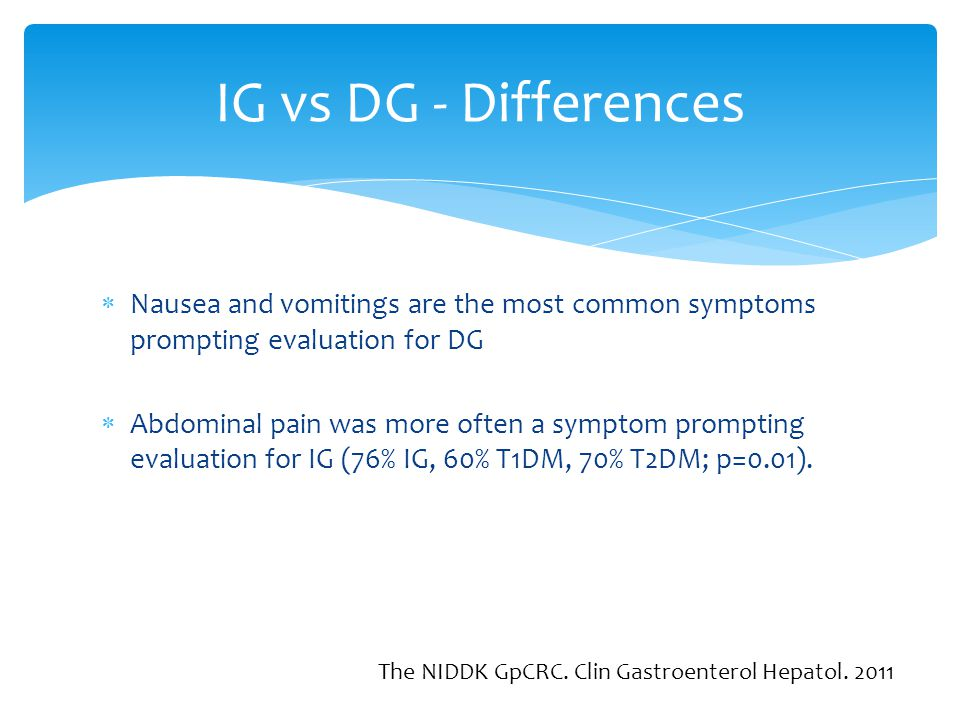IG vs DG - Differences Nausea and vomitings are the most common symptoms prompting evaluation for DG.